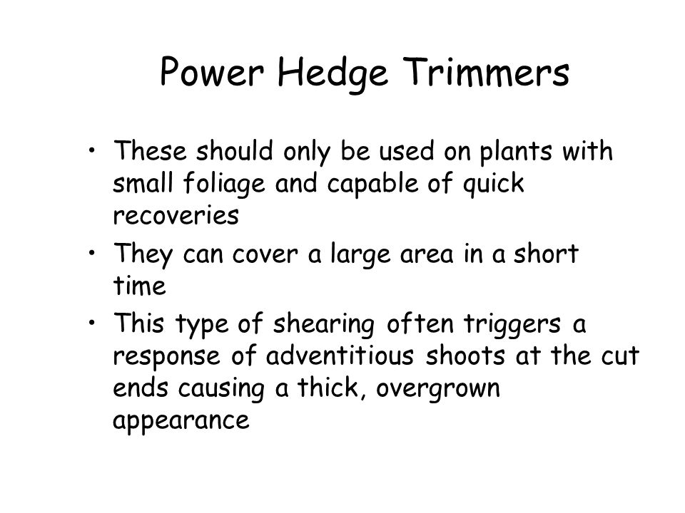Power Hedge Trimmers These should only be used on plants with small foliage and capable of quick recoveries.