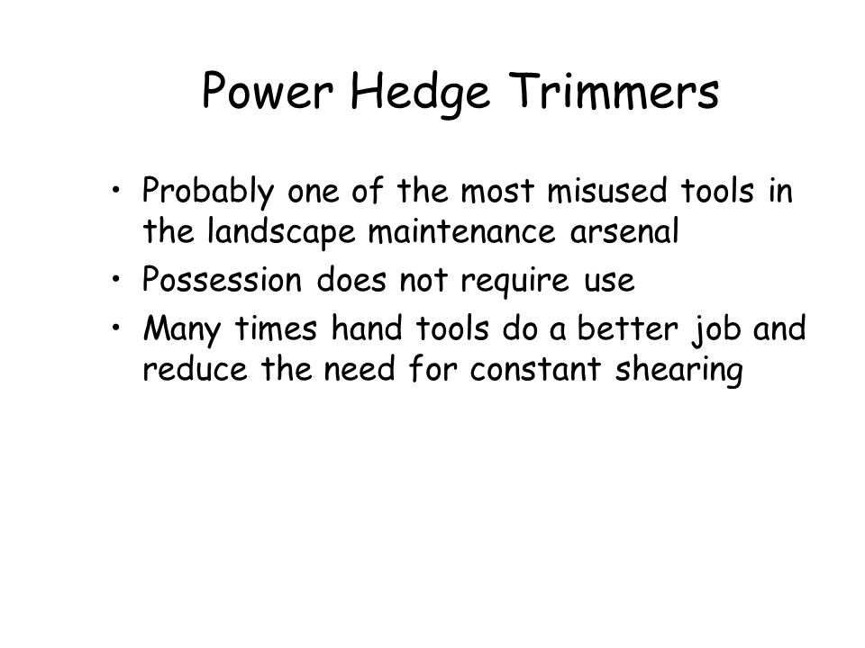 Power Hedge Trimmers Probably one of the most misused tools in the landscape maintenance arsenal. Possession does not require use.
