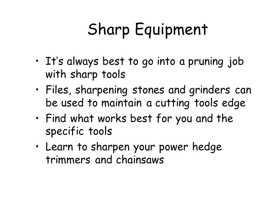 Sharp Equipment It's always best to go into a pruning job with sharp tools.