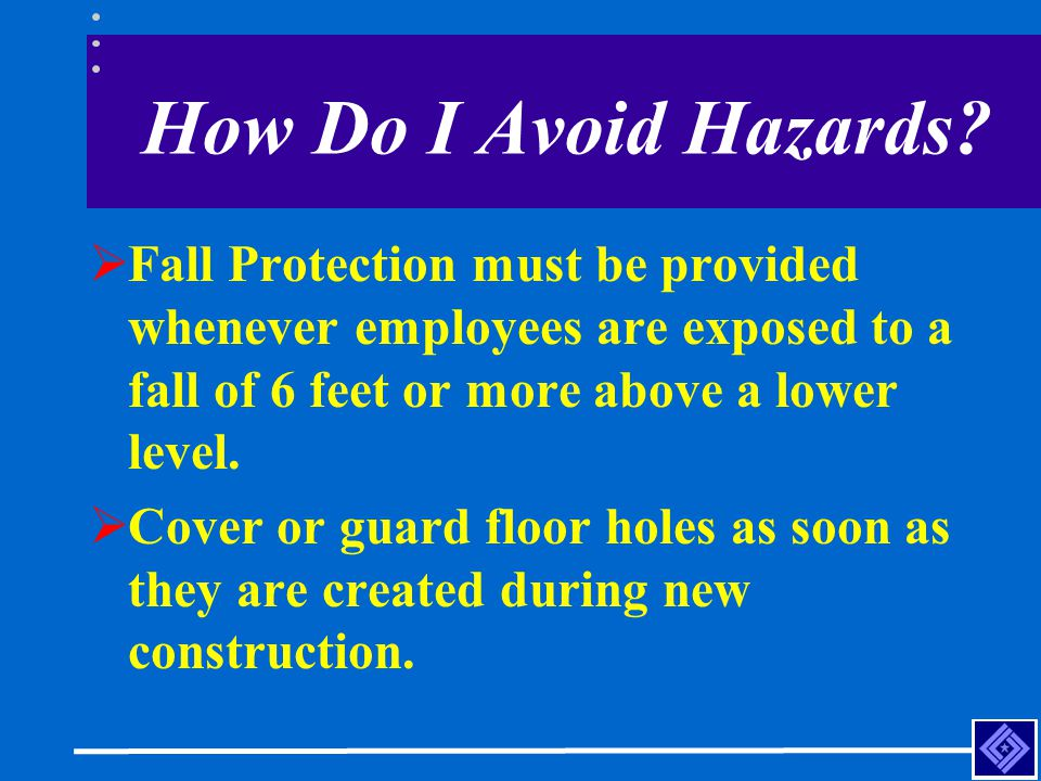 How Do I Avoid Hazards Fall Protection must be provided whenever employees are exposed to a fall of 6 feet or more above a lower level.