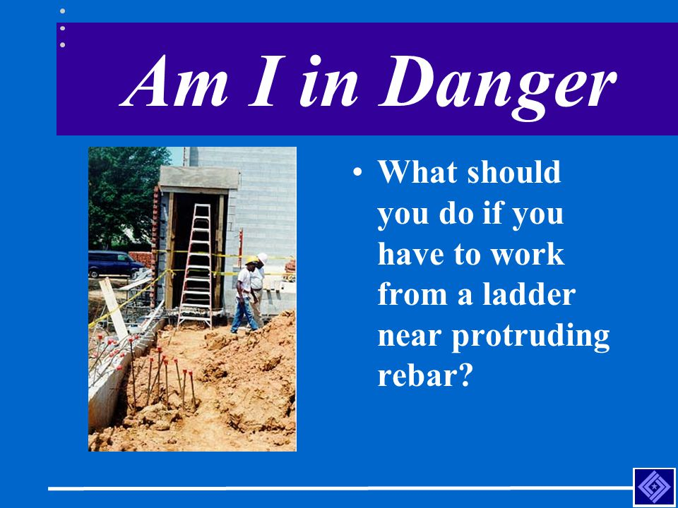Am I in Danger What should you do if you have to work from a ladder near protruding rebar