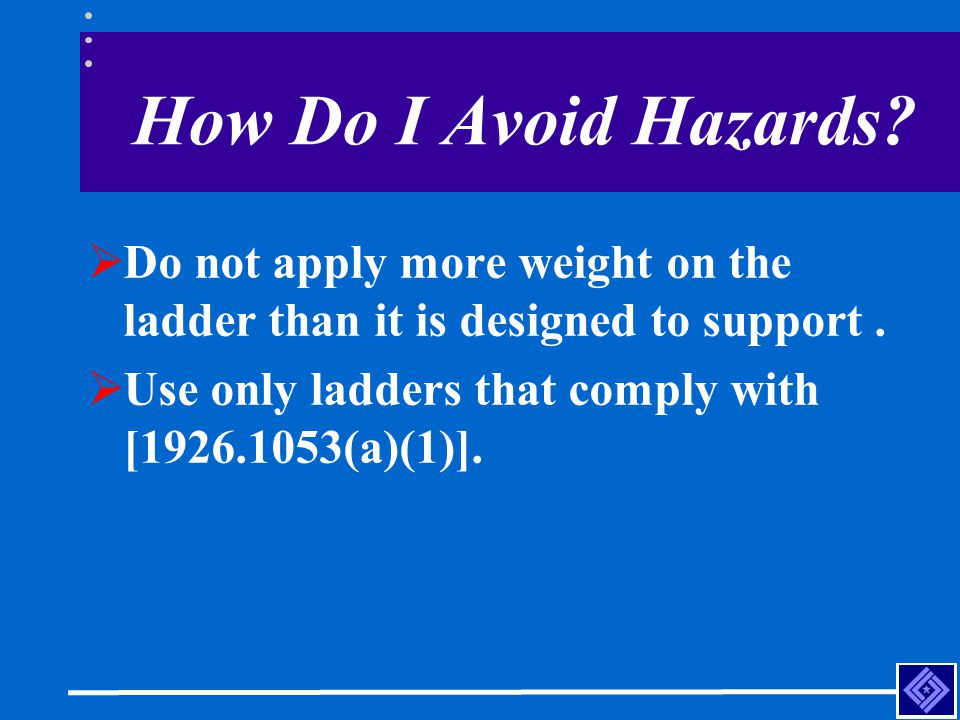 How Do I Avoid Hazards. Do not apply more weight on the ladder than it is designed to support .