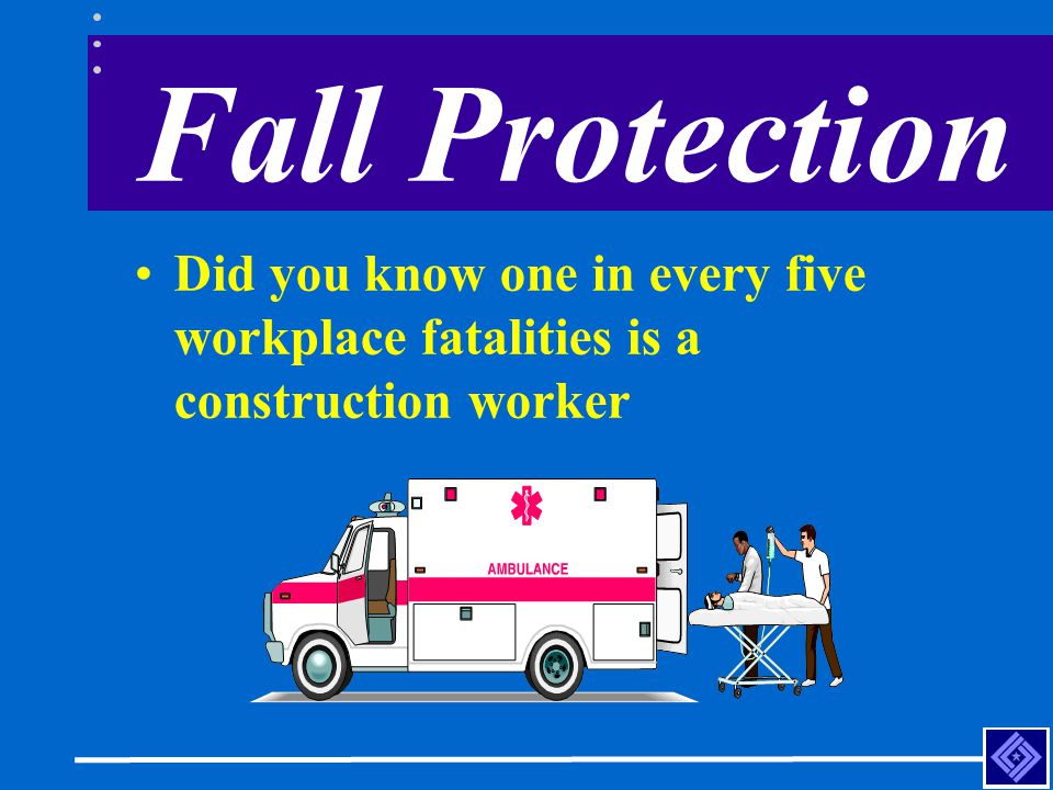 Fall Protection Did you know one in every five workplace fatalities is a construction worker
