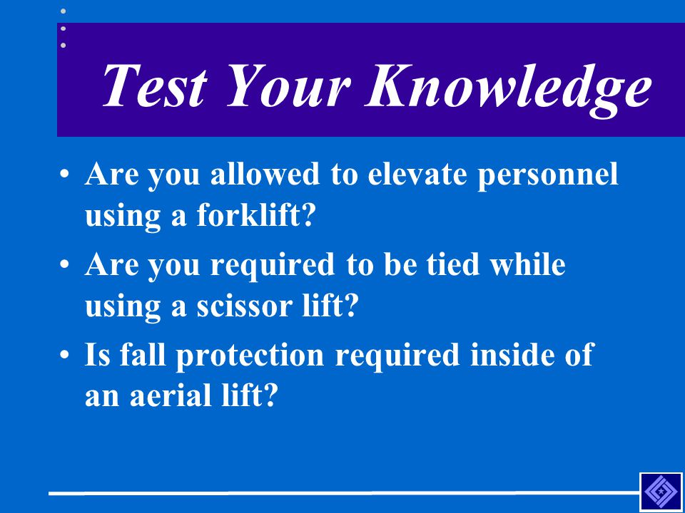 Test Your Knowledge Are you allowed to elevate personnel using a forklift Are you required to be tied while using a scissor lift