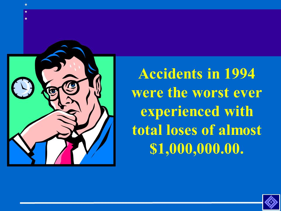 Accidents in 1994 were the worst ever experienced with total loses of almost $1,000,000.00.