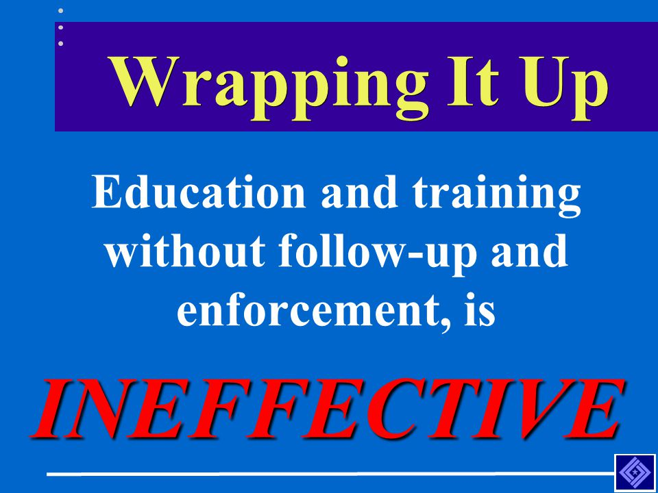 Education and training without follow-up and enforcement, is
