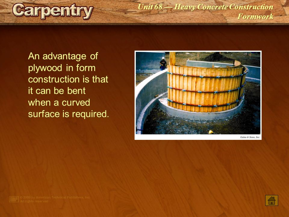An advantage of plywood in form construction is that it can be bent when a curved surface is required.