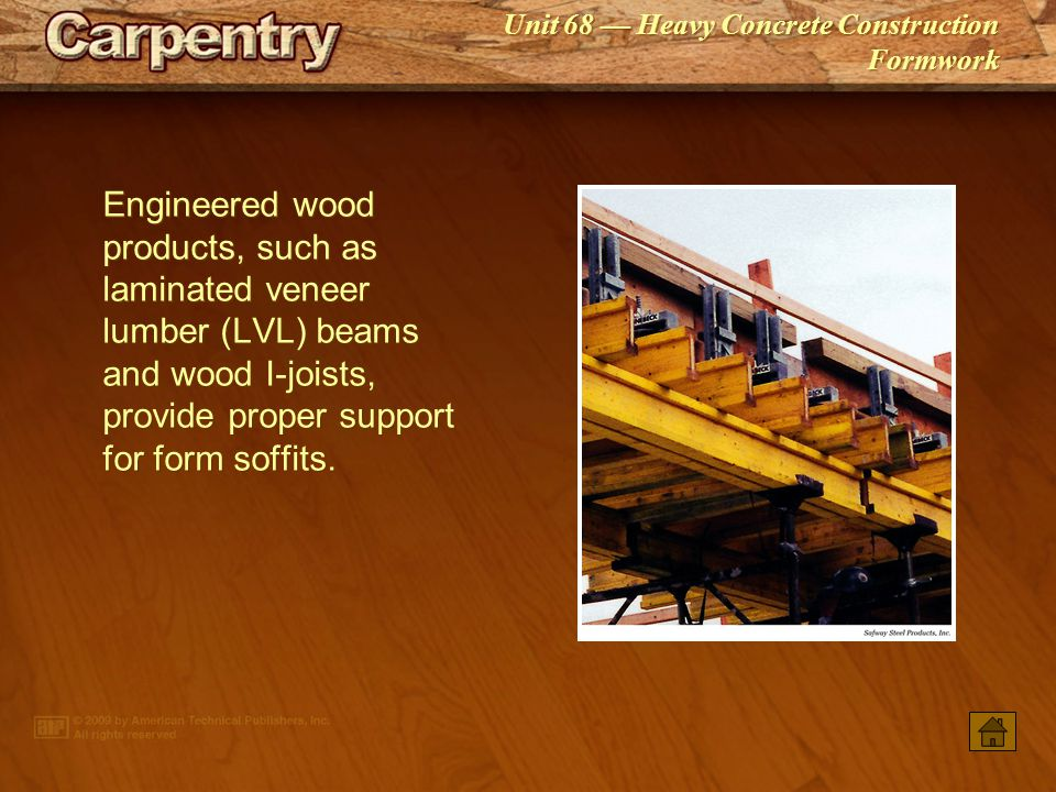 Engineered wood products, such as laminated veneer lumber (LVL) beams and wood I-joists, provide proper support for form soffits.