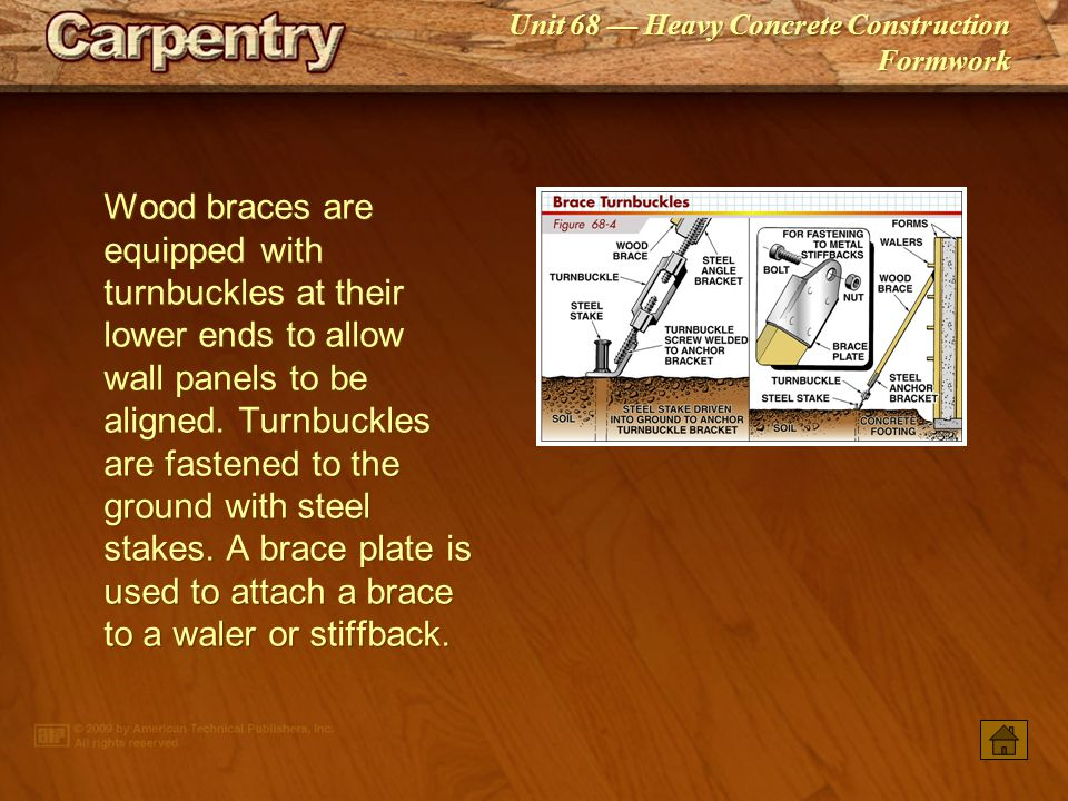 Wood braces are equipped with turnbuckles at their lower ends to allow wall panels to be aligned. Turnbuckles are fastened to the ground with steel stakes. A brace plate is used to attach a brace to a waler or stiffback.
