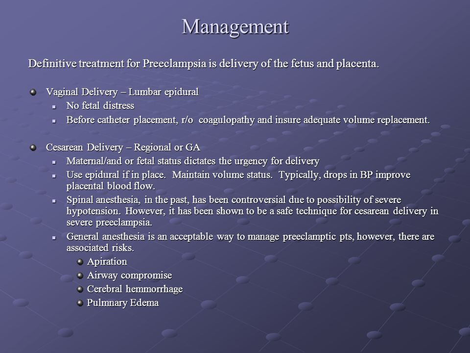 Management Definitive treatment for Preeclampsia is delivery of the fetus and placenta. Vaginal Delivery – Lumbar epidural.