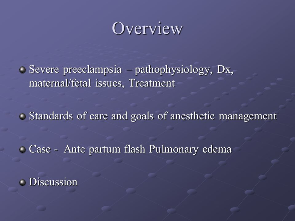 Overview Severe preeclampsia – pathophysiology, Dx, maternal/fetal issues, Treatment. Standards of care and goals of anesthetic management.