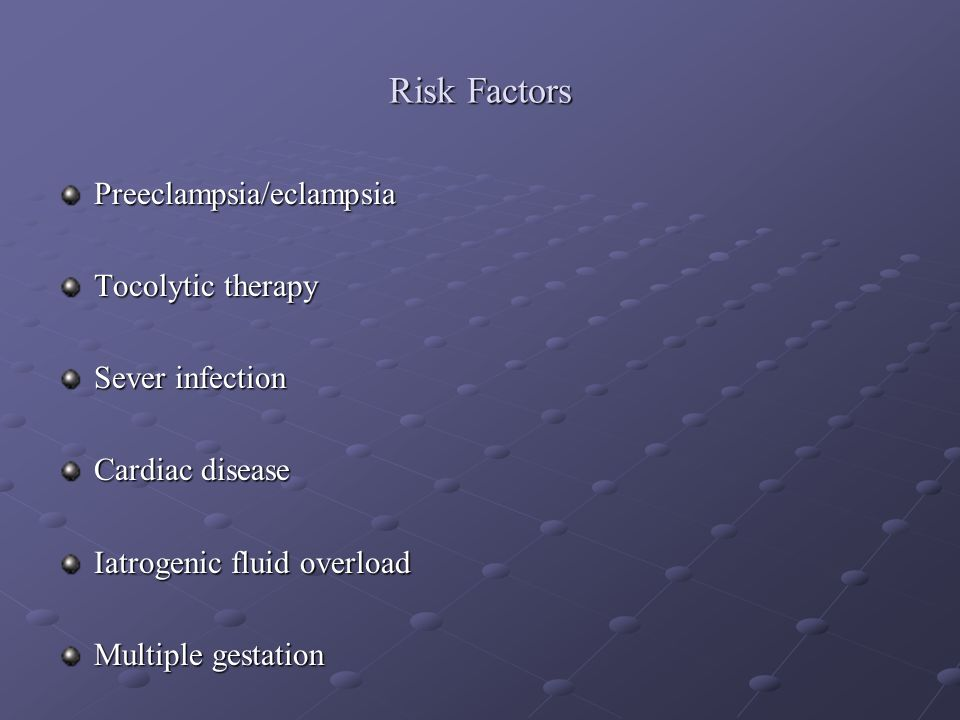 Risk Factors Preeclampsia/eclampsia Tocolytic therapy Sever infection
