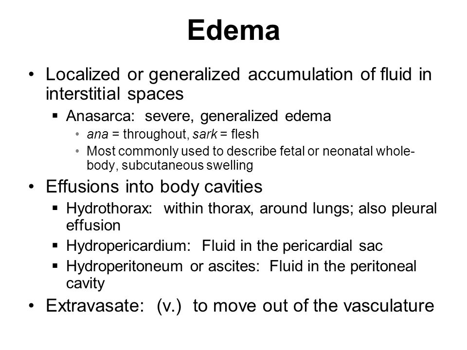 Edema Localized or generalized accumulation of fluid in interstitial spaces. Anasarca: severe, generalized edema.