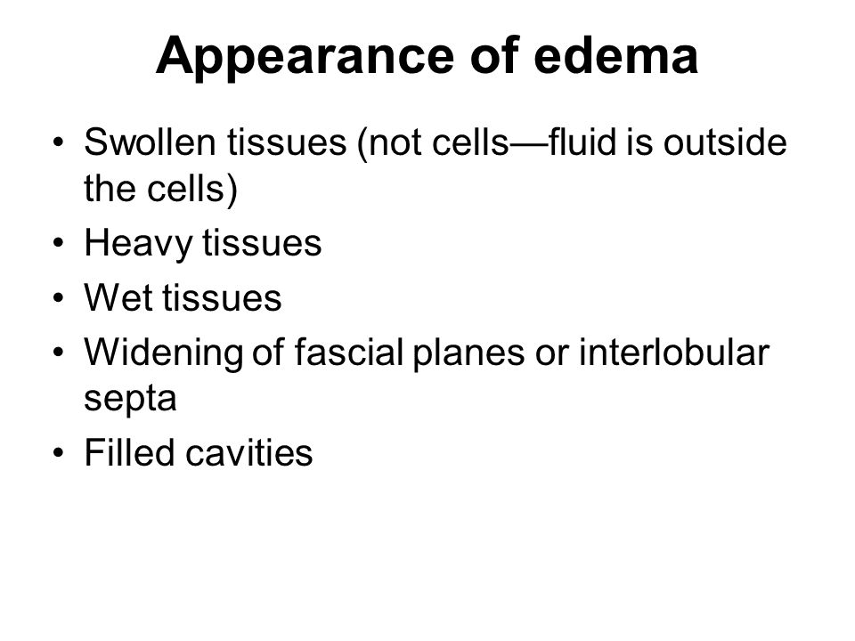 Appearance of edema Swollen tissues (not cells—fluid is outside the cells) Heavy tissues. Wet tissues.