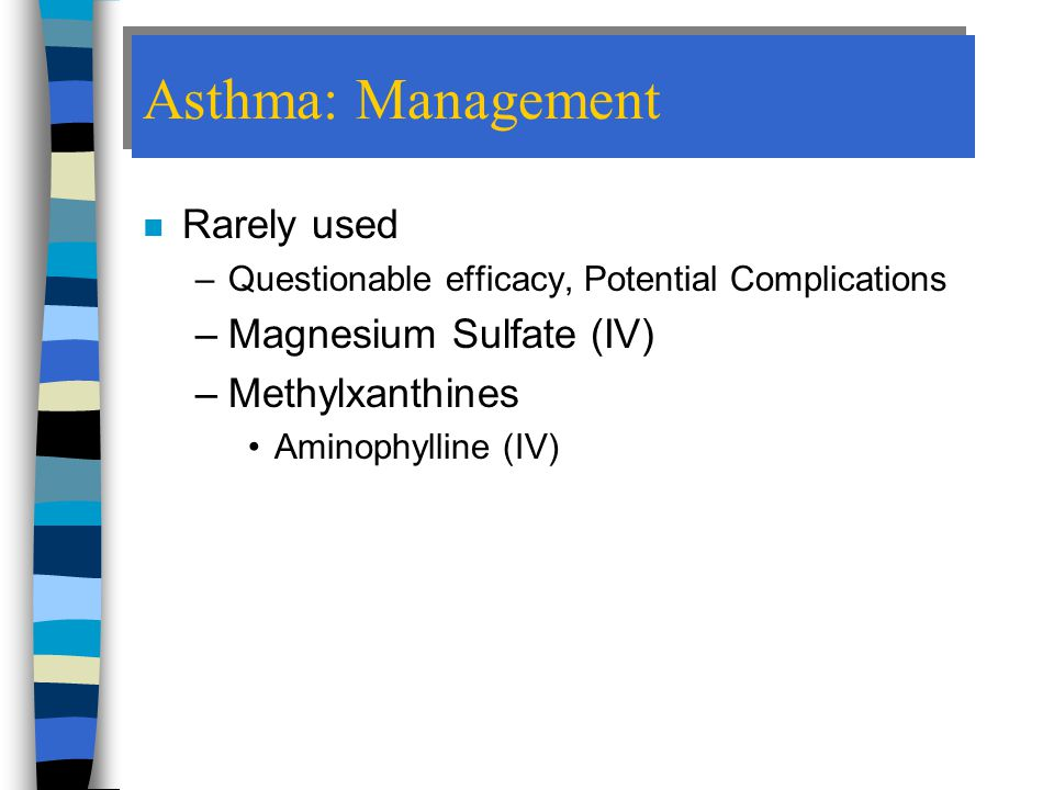 Asthma: Management Rarely used Magnesium Sulfate (IV) Methylxanthines