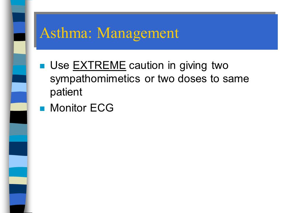 Asthma: Management Use EXTREME caution in giving two sympathomimetics or two doses to same patient.