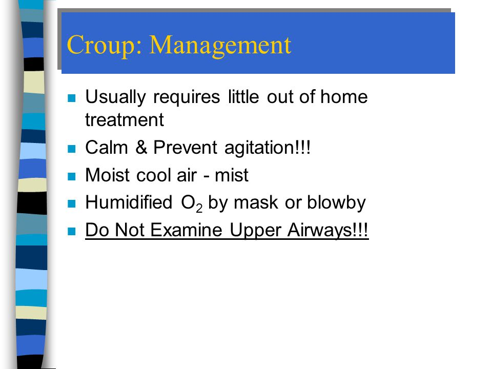 Croup: Management Usually requires little out of home treatment