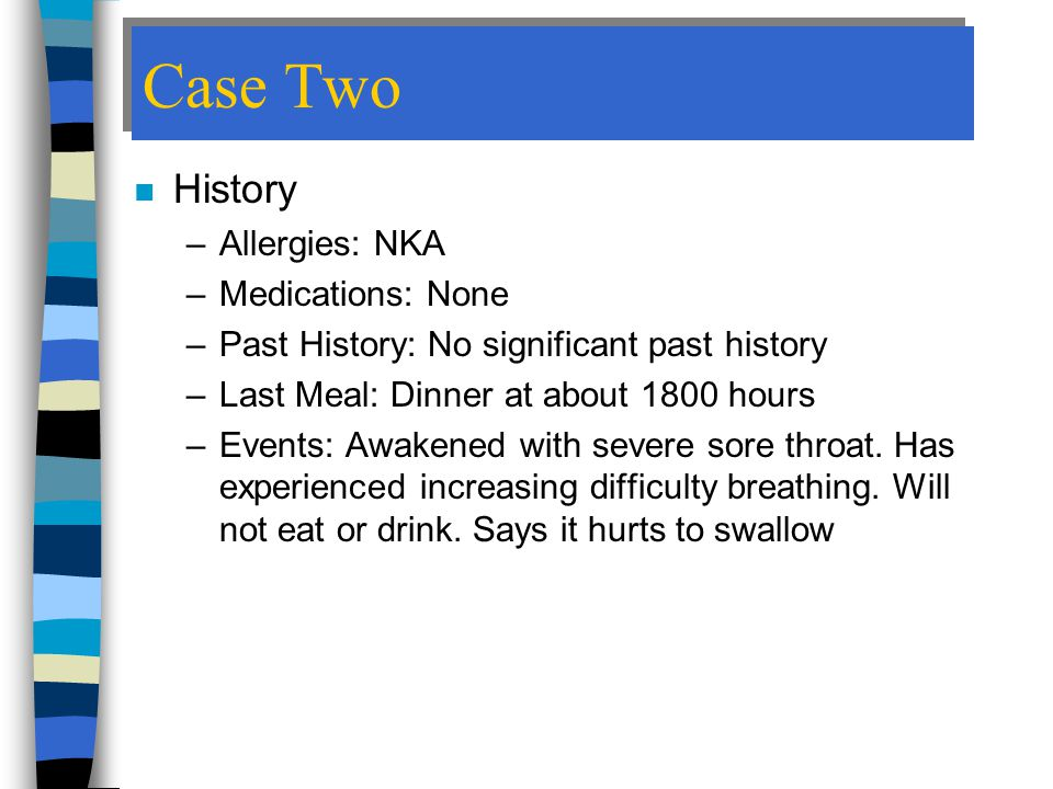 Case Two History Allergies: NKA Medications: None