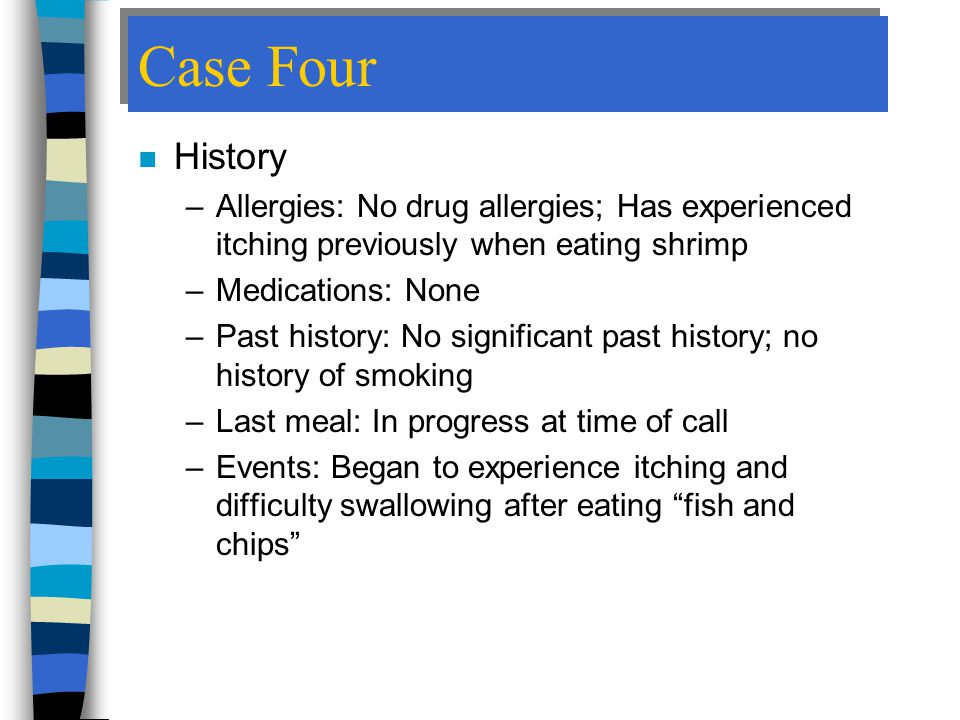 Case Four History. Allergies: No drug allergies; Has experienced itching previously when eating shrimp.