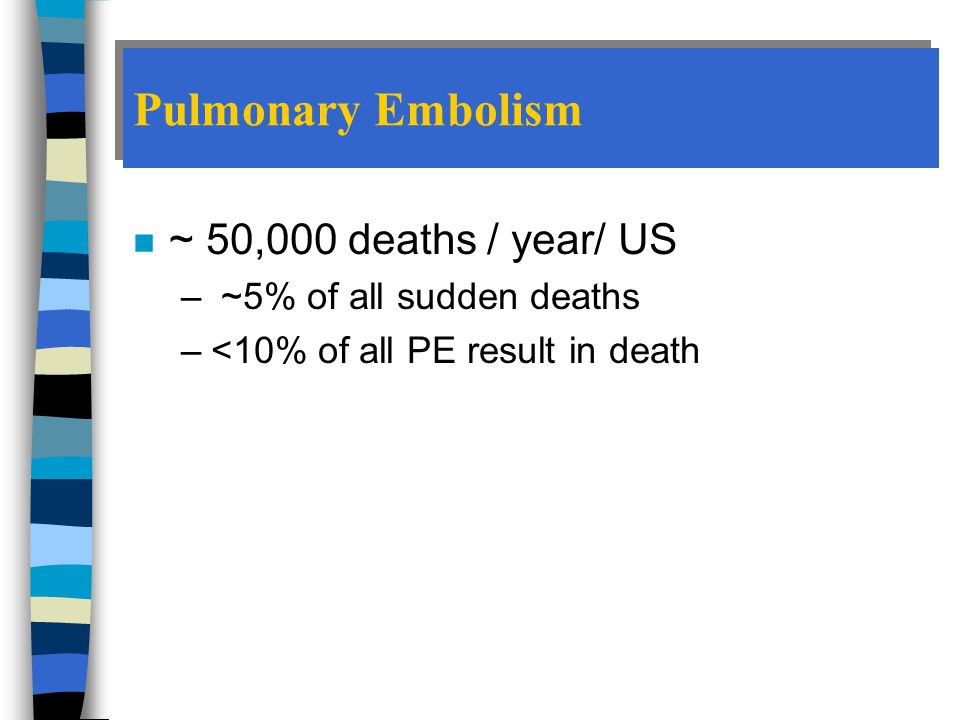 Pulmonary Embolism ~ 50,000 deaths / year/ US ~5% of all sudden deaths