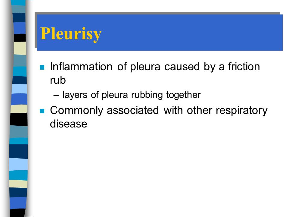 Pleurisy Inflammation of pleura caused by a friction rub