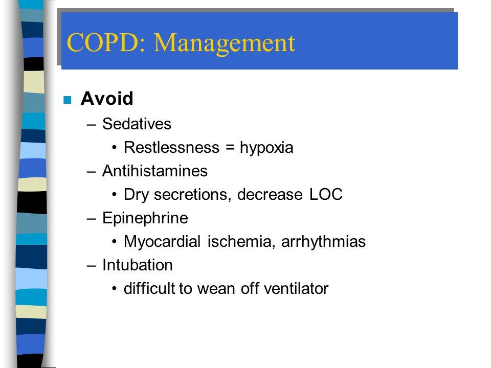 COPD: Management Avoid Sedatives Restlessness = hypoxia Antihistamines