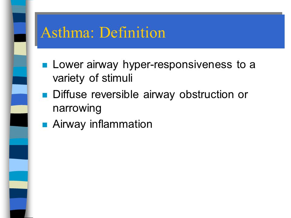 Asthma: Definition Lower airway hyper-responsiveness to a variety of stimuli. Diffuse reversible airway obstruction or narrowing.