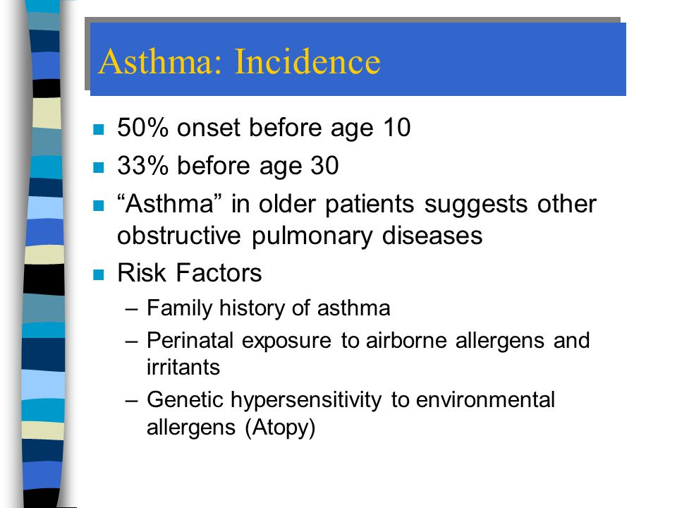 Asthma: Incidence 50% onset before age 10 33% before age 30