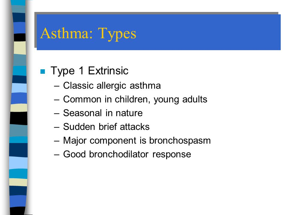 Asthma: Types Type 1 Extrinsic Classic allergic asthma