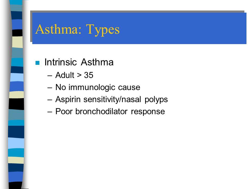 Asthma: Types Intrinsic Asthma Adult > 35 No immunologic cause