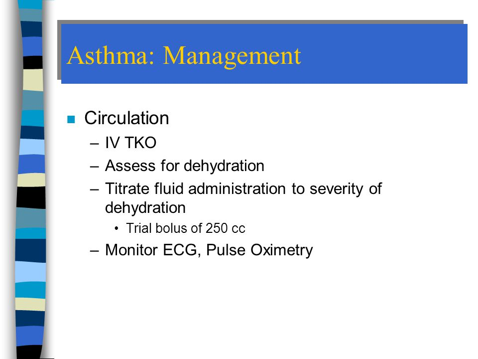 Asthma: Management Circulation IV TKO Assess for dehydration