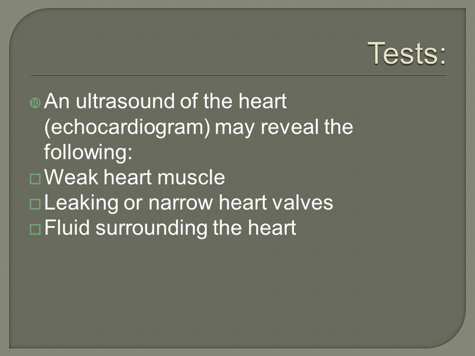 Tests: An ultrasound of the heart (echocardiogram) may reveal the following: Weak heart muscle. Leaking or narrow heart valves.