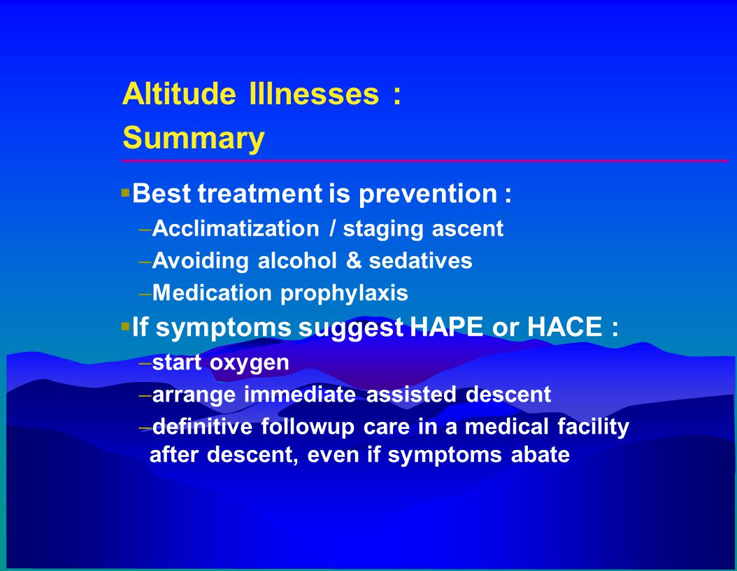 Altitude Illnesses : Summary Best treatment is prevention :