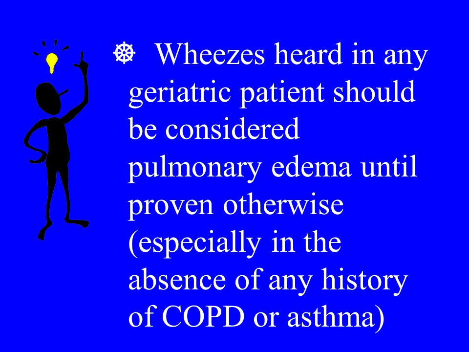 Wheezes heard in any geriatric patient should be considered pulmonary edema until proven otherwise (especially in the absence of any history of COPD or asthma)