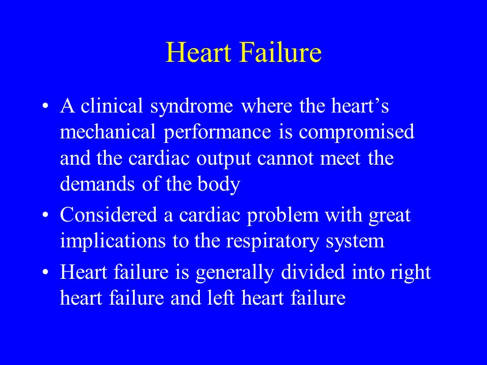 Heart Failure A clinical syndrome where the heart's mechanical performance is compromised and the cardiac output cannot meet the demands of the body.