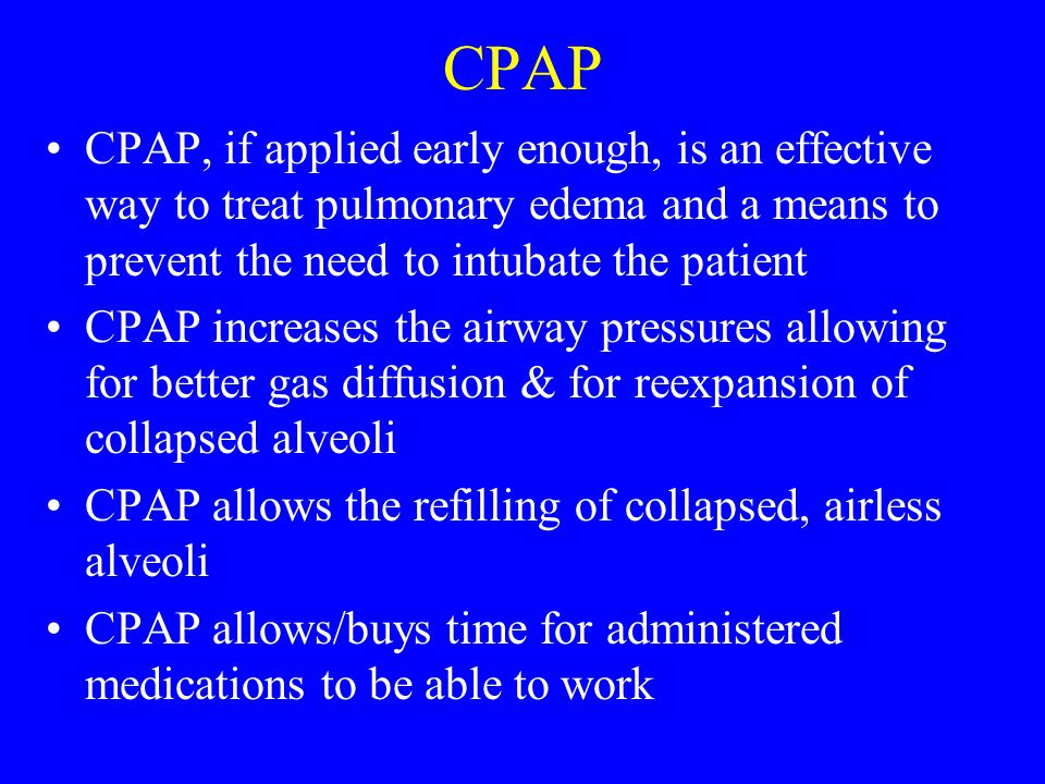 CPAP CPAP, if applied early enough, is an effective way to treat pulmonary edema and a means to prevent the need to intubate the patient.