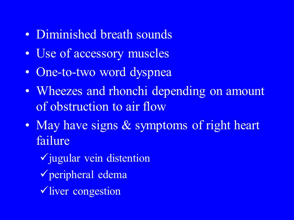Diminished breath sounds Use of accessory muscles