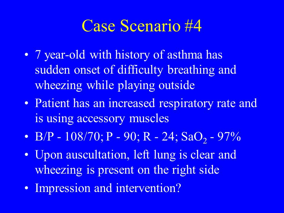 Case Scenario #4 7 year-old with history of asthma has sudden onset of difficulty breathing and wheezing while playing outside.