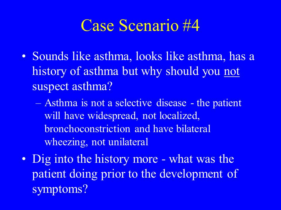 Case Scenario #4 Sounds like asthma, looks like asthma, has a history of asthma but why should you not suspect asthma