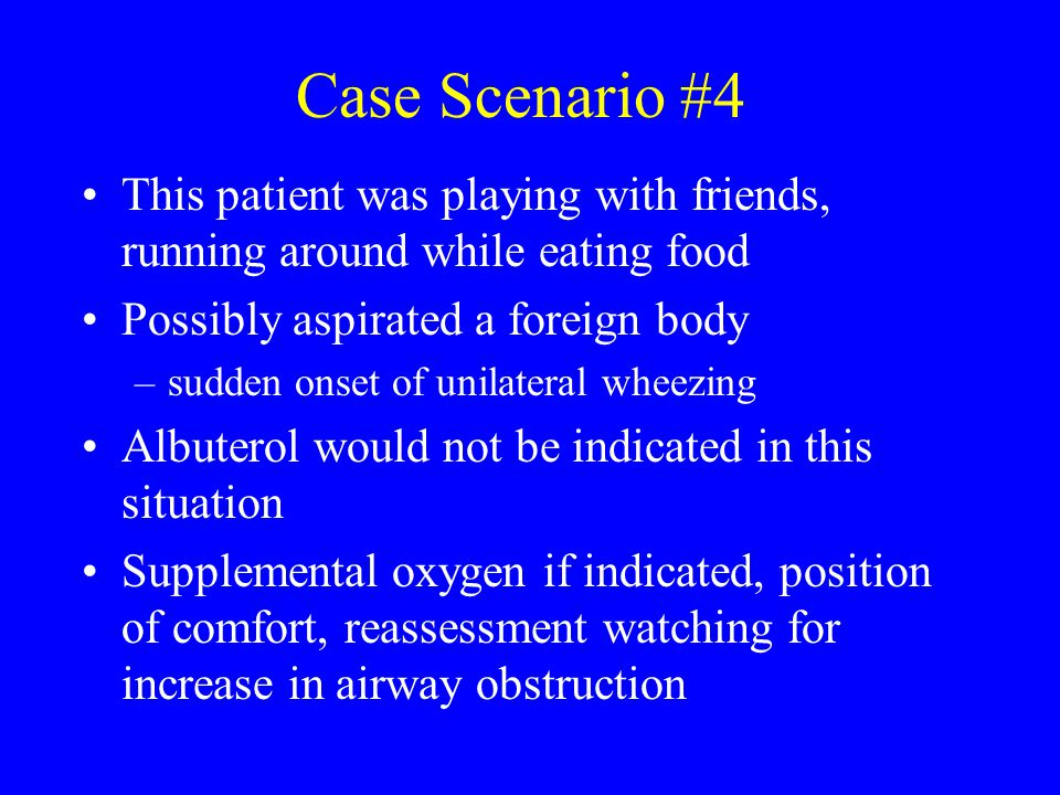 Case Scenario #4 This patient was playing with friends, running around while eating food. Possibly aspirated a foreign body.