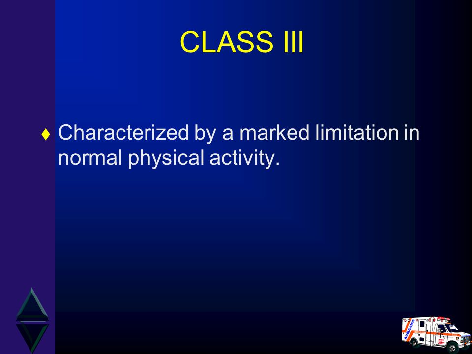 CLASS III Characterized by a marked limitation in normal physical activity.