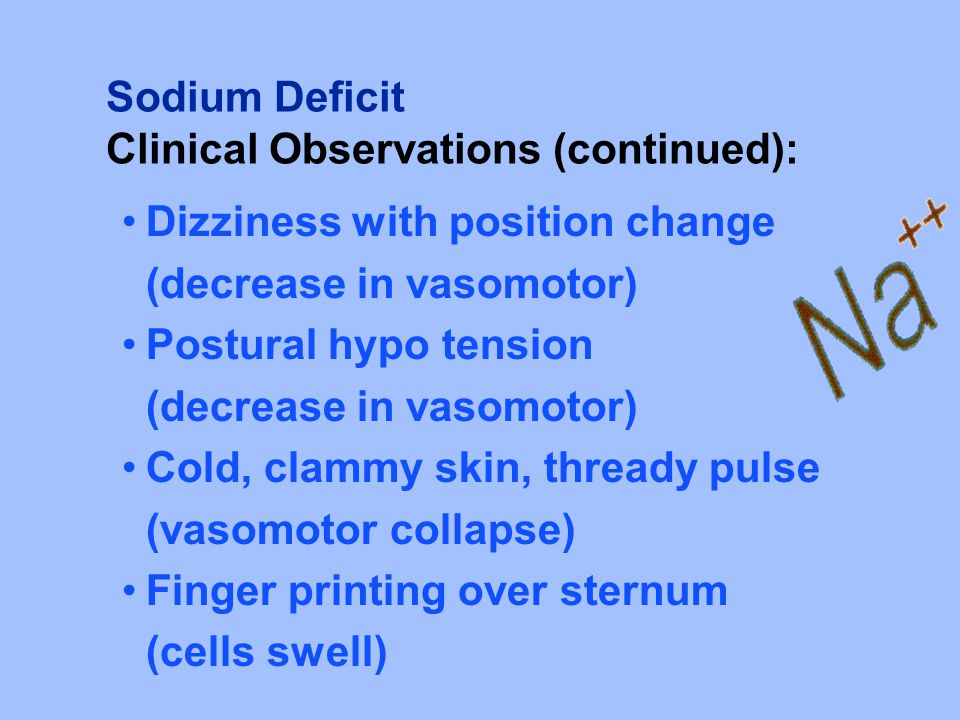 Sodium Deficit Clinical Observations (continued): Dizziness with position change. (decrease in vasomotor)