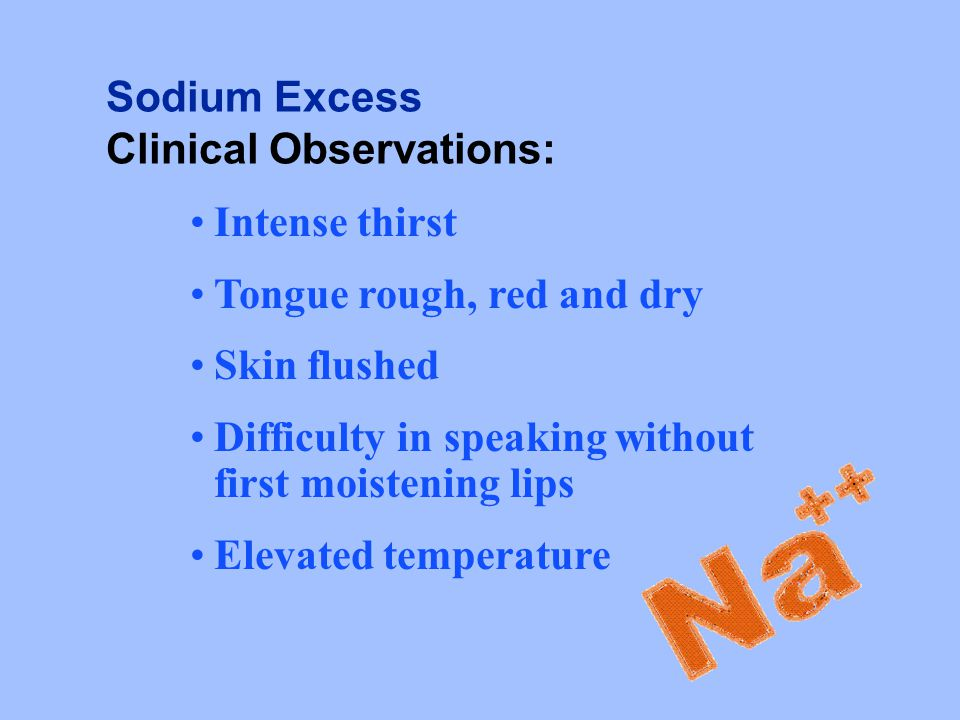 Sodium Excess Clinical Observations: Intense thirst. Tongue rough, red and dry. Skin flushed.