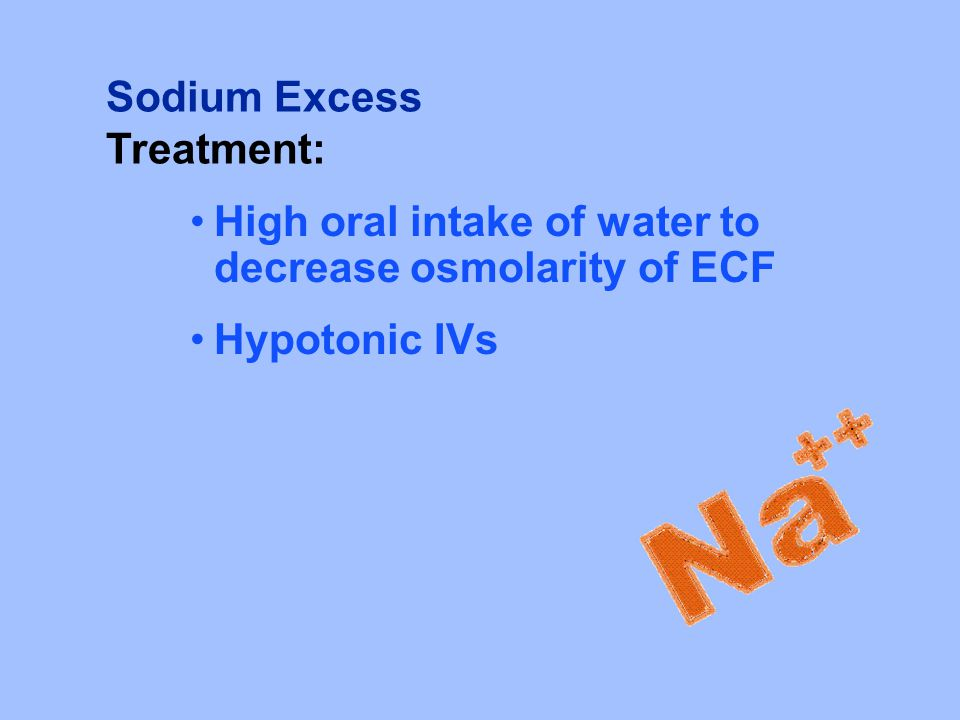 Sodium Excess Treatment: High oral intake of water to decrease osmolarity of ECF Hypotonic IVs