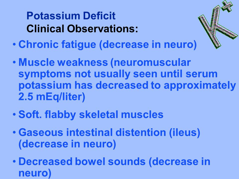 Potassium Deficit Clinical Observations: Chronic fatigue (decrease in neuro)