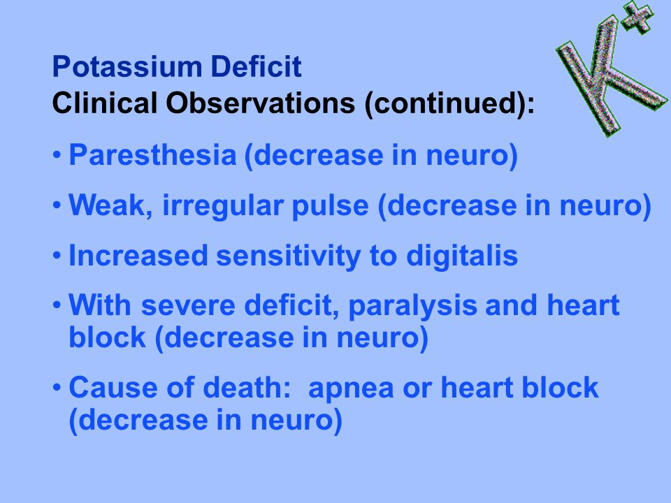 Potassium Deficit Clinical Observations (continued): Paresthesia (decrease in neuro) Weak, irregular pulse (decrease in neuro)