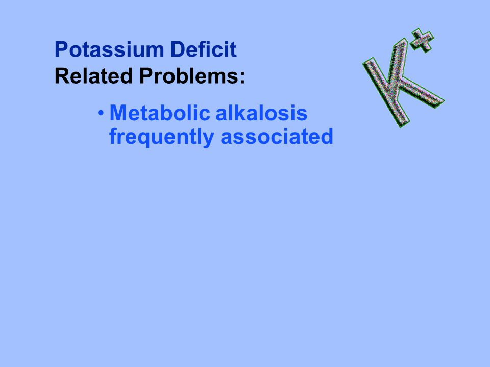 Potassium Deficit Related Problems: Metabolic alkalosis frequently associated