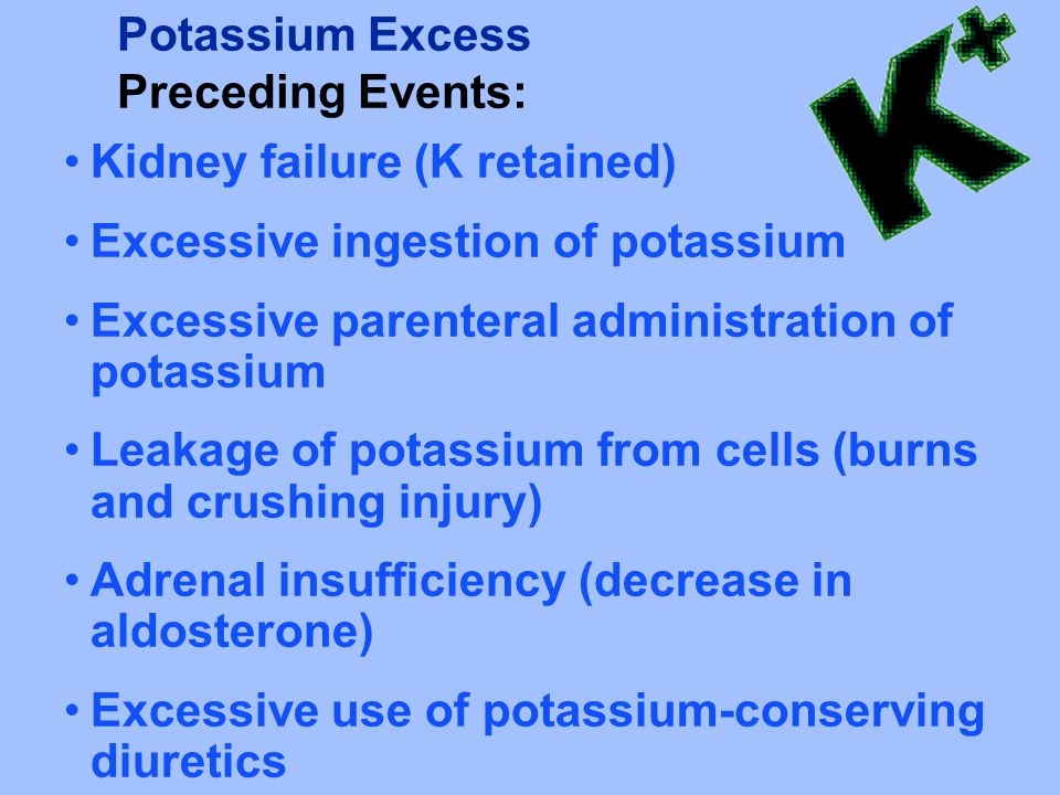 Potassium Excess Preceding Events: Kidney failure (K retained) Excessive ingestion of potassium. Excessive parenteral administration of potassium.