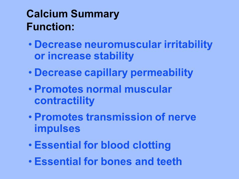 Calcium Summary Function: Decrease neuromuscular irritability or increase stability. Decrease capillary permeability.