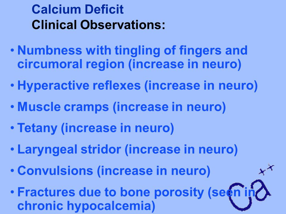 Calcium Deficit Clinical Observations: Numbness with tingling of fingers and circumoral region (increase in neuro)